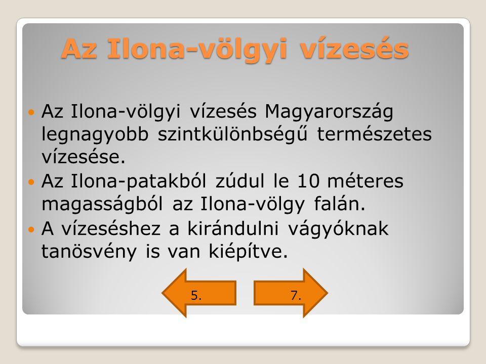 Az Ilona-völgyi vízesés Az Ilona-völgyi vízesés Magyarország legnagyobb szintkülönbségű természetes vízesése. Az Ilona-patakból zúdul le 10 méteres ma