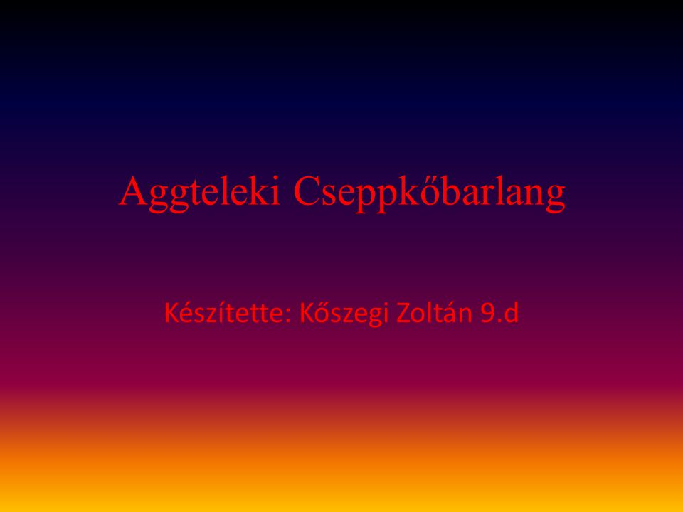 Aggteleki Cseppkőbarlang Készítette: Kőszegi Zoltán 9.d