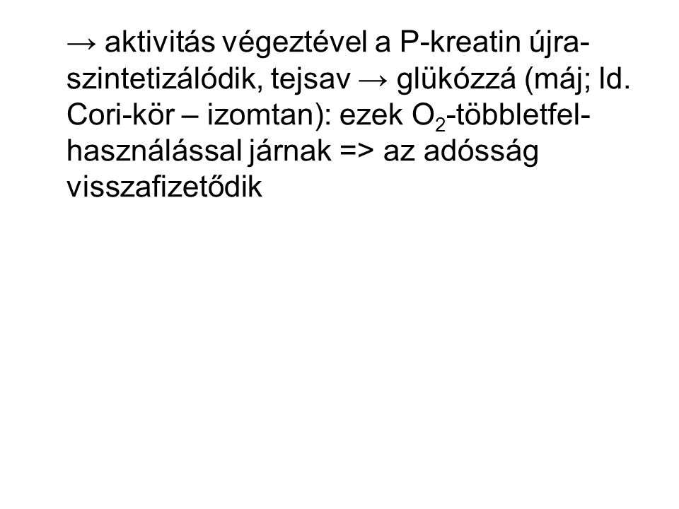 → aktivitás végeztével a P-kreatin újra- szintetizálódik, tejsav → glükózzá (máj; ld. Cori-kör – izomtan): ezek O 2 -többletfel- használással járnak =