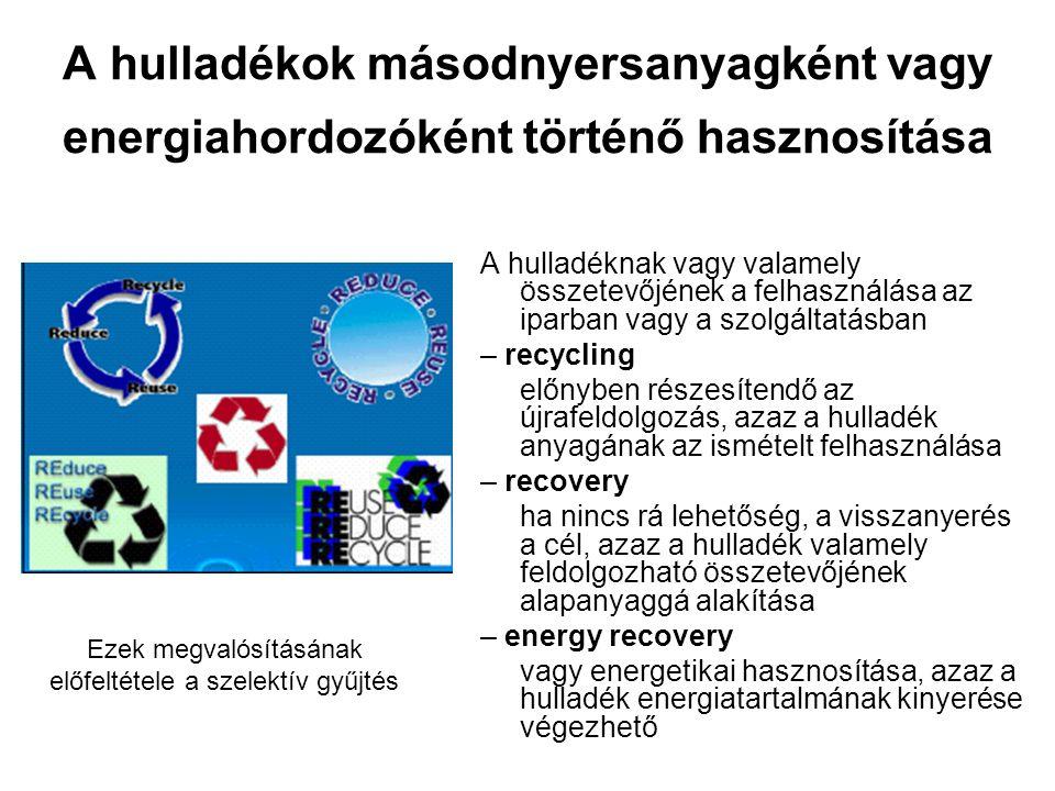 A hulladéknak vagy valamely összetevőjének a felhasználása az iparban vagy a szolgáltatásban – recycling előnyben részesítendő az újrafeldolgozás, azaz a hulladék anyagának az ismételt felhasználása – recovery ha nincs rá lehetőség, a visszanyerés a cél, azaz a hulladék valamely feldolgozható összetevőjének alapanyaggá alakítása – energy recovery vagy energetikai hasznosítása, azaz a hulladék energiatartalmának kinyerése végezhető Ezek megvalósításának előfeltétele a szelektív gyűjtés A hulladékok másodnyersanyagként vagy energiahordozóként történő hasznosítása