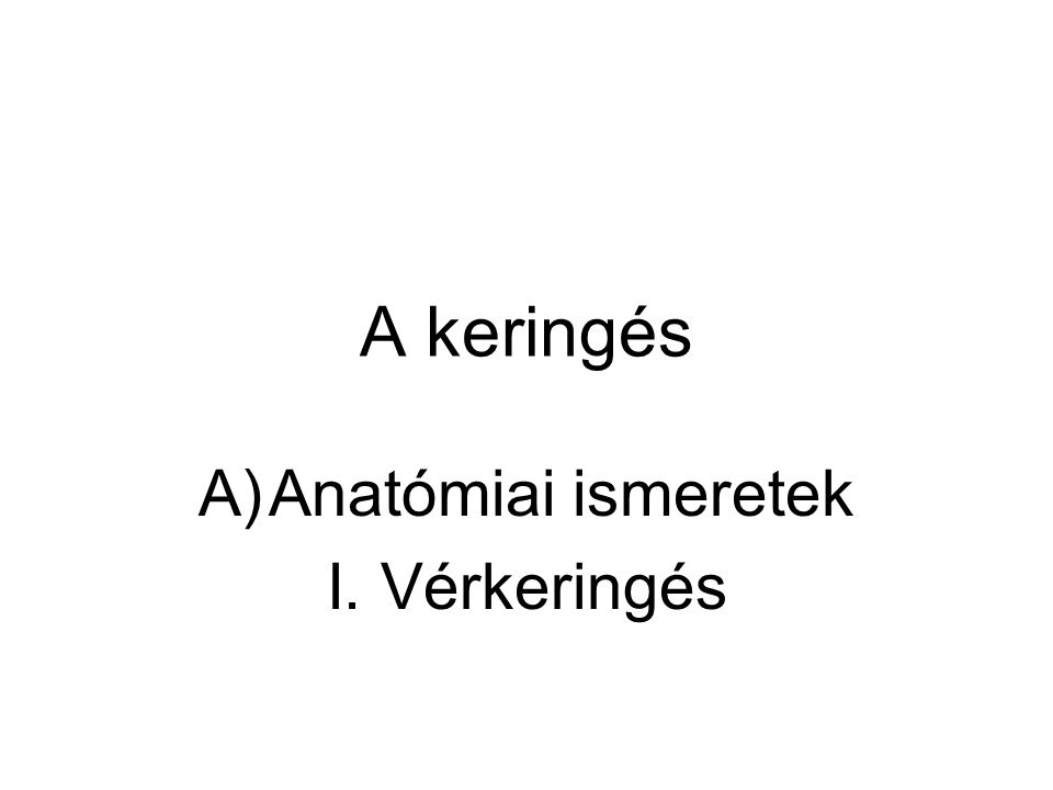 A keringés A)Anatómiai ismeretek I. Vérkeringés