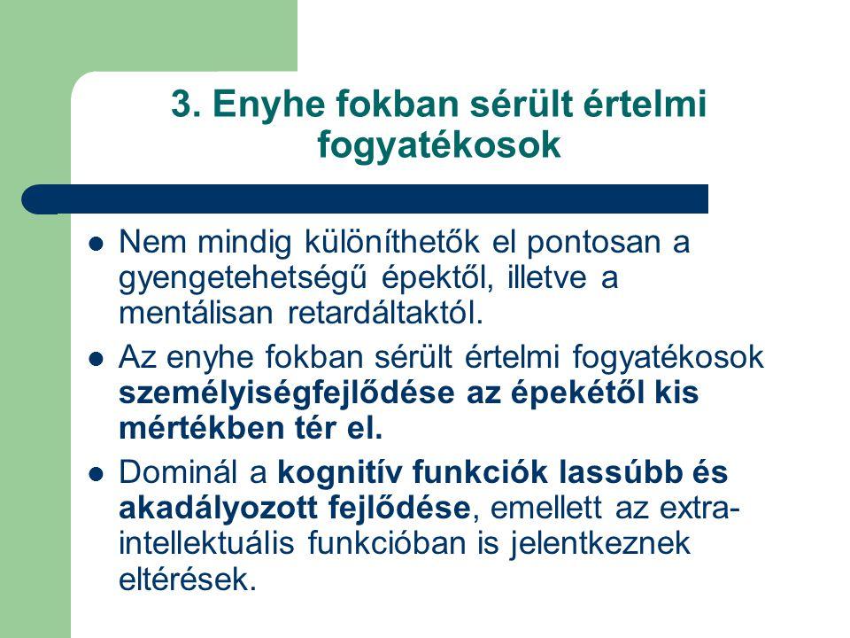3. Enyhe fokban sérült értelmi fogyatékosok Nem mindig különíthetők el pontosan a gyengetehetségű épektől, illetve a mentálisan retardáltaktól. Az eny