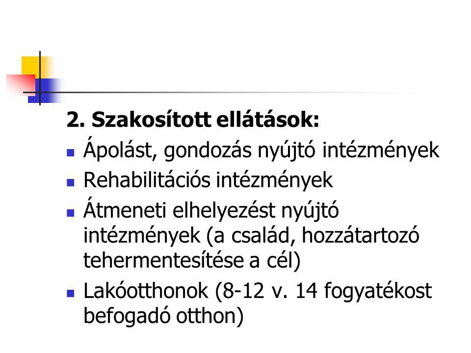 2. Szakosított ellátások: Ápolást, gondozás nyújtó intézmények Rehabilitációs intézmények Átmeneti elhelyezést nyújtó intézmények (a család, hozzátart