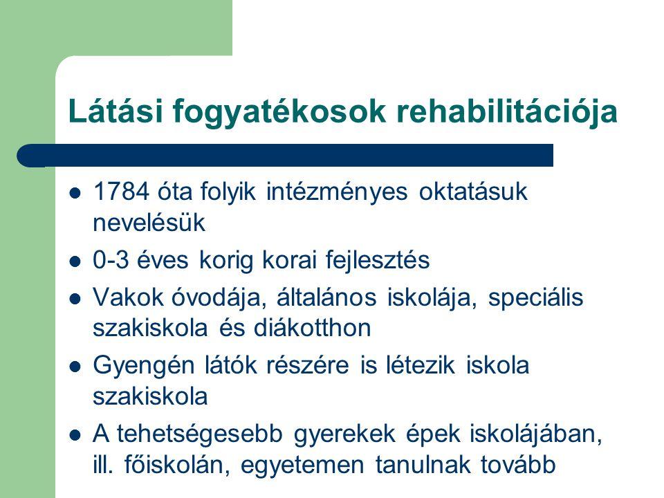 Látási fogyatékosok rehabilitációja 1784 óta folyik intézményes oktatásuk nevelésük 0-3 éves korig korai fejlesztés Vakok óvodája, általános iskolája,