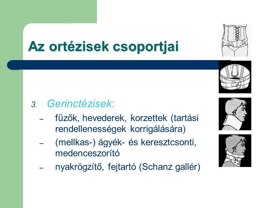 Az ortézisek csoportjai 3. Gerinctézisek: – fűzők, hevederek, korzettek (tartási rendellenességek korrigálására) – (mellkas-) ágyék- és keresztcsonti,