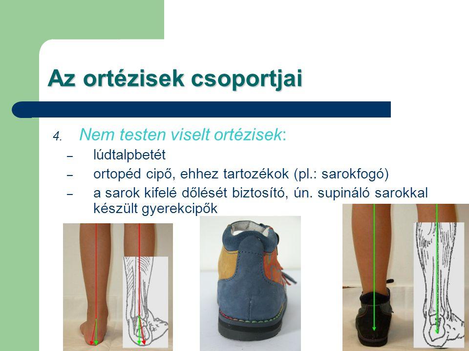 Az ortézisek csoportjai 4. Nem testen viselt ortézisek: – lúdtalpbetét – ortopéd cipő, ehhez tartozékok (pl.: sarokfogó) – a sarok kifelé dőlését bizt
