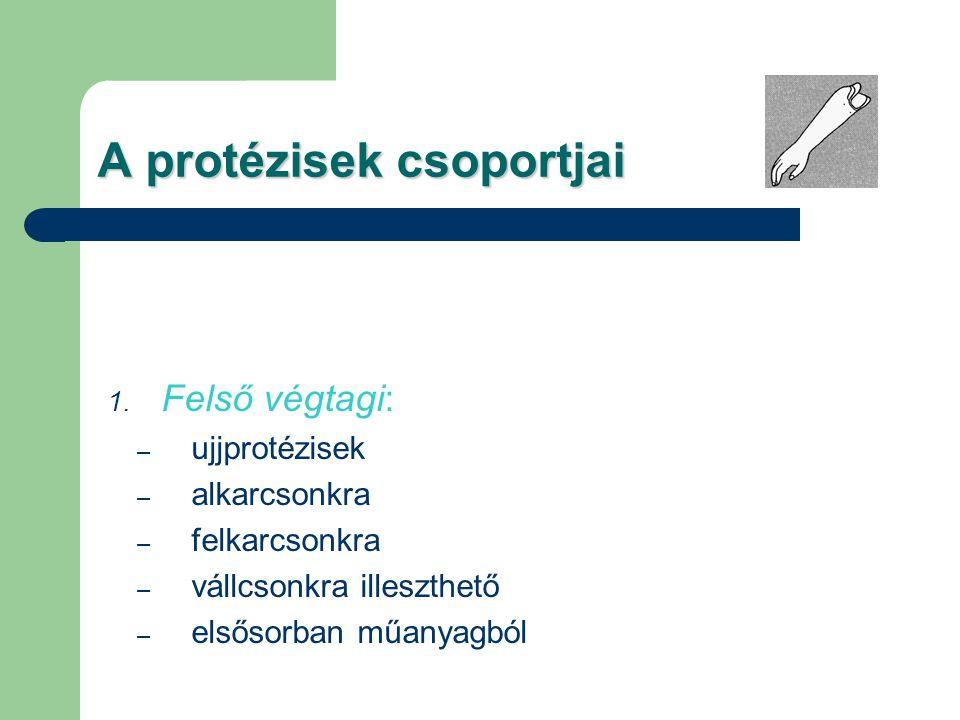 A protézisek csoportjai 1. Felső végtagi: – ujjprotézisek – alkarcsonkra – felkarcsonkra – vállcsonkra illeszthető – elsősorban műanyagból