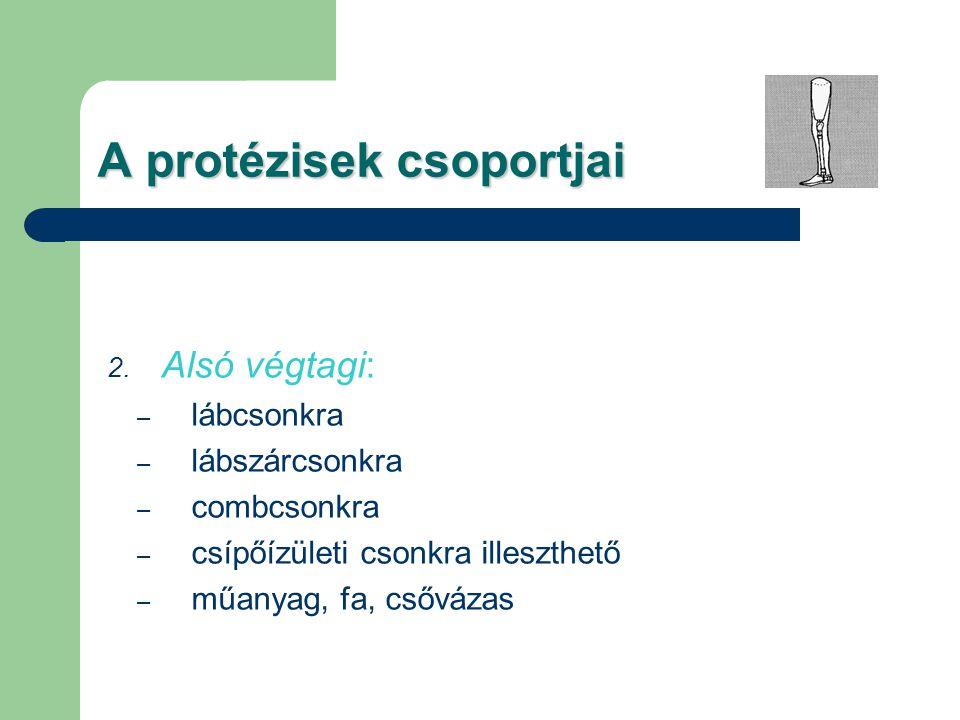 A protézisek csoportjai 2. Alsó végtagi: – lábcsonkra – lábszárcsonkra – combcsonkra – csípőízületi csonkra illeszthető – műanyag, fa, csővázas