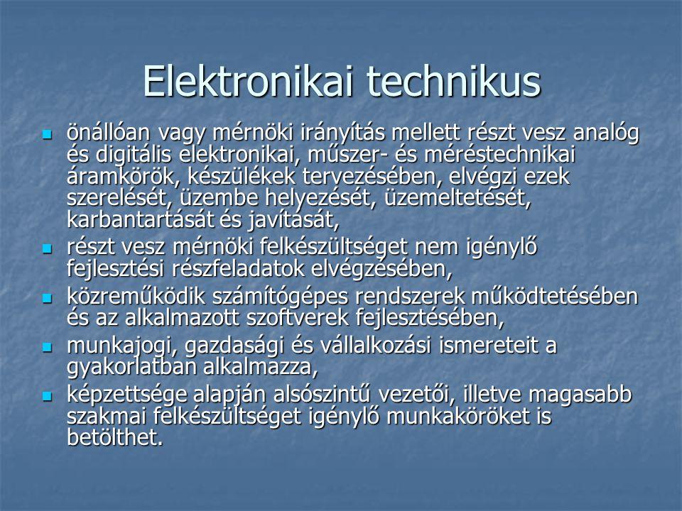 Elektronikai technikus önállóan vagy mérnöki irányítás mellett részt vesz analóg és digitális elektronikai, műszer- és méréstechnikai áramkörök, készülékek tervezésében, elvégzi ezek szerelését, üzembe helyezését, üzemeltetését, karbantartását és javítását, önállóan vagy mérnöki irányítás mellett részt vesz analóg és digitális elektronikai, műszer- és méréstechnikai áramkörök, készülékek tervezésében, elvégzi ezek szerelését, üzembe helyezését, üzemeltetését, karbantartását és javítását, részt vesz mérnöki felkészültséget nem igénylő fejlesztési részfeladatok elvégzésében, részt vesz mérnöki felkészültséget nem igénylő fejlesztési részfeladatok elvégzésében, közreműködik számítógépes rendszerek működtetésében és az alkalmazott szoftverek fejlesztésében, közreműködik számítógépes rendszerek működtetésében és az alkalmazott szoftverek fejlesztésében, munkajogi, gazdasági és vállalkozási ismereteit a gyakorlatban alkalmazza, munkajogi, gazdasági és vállalkozási ismereteit a gyakorlatban alkalmazza, képzettsége alapján alsószintű vezetői, illetve magasabb szakmai felkészültséget igénylő munkaköröket is betölthet.