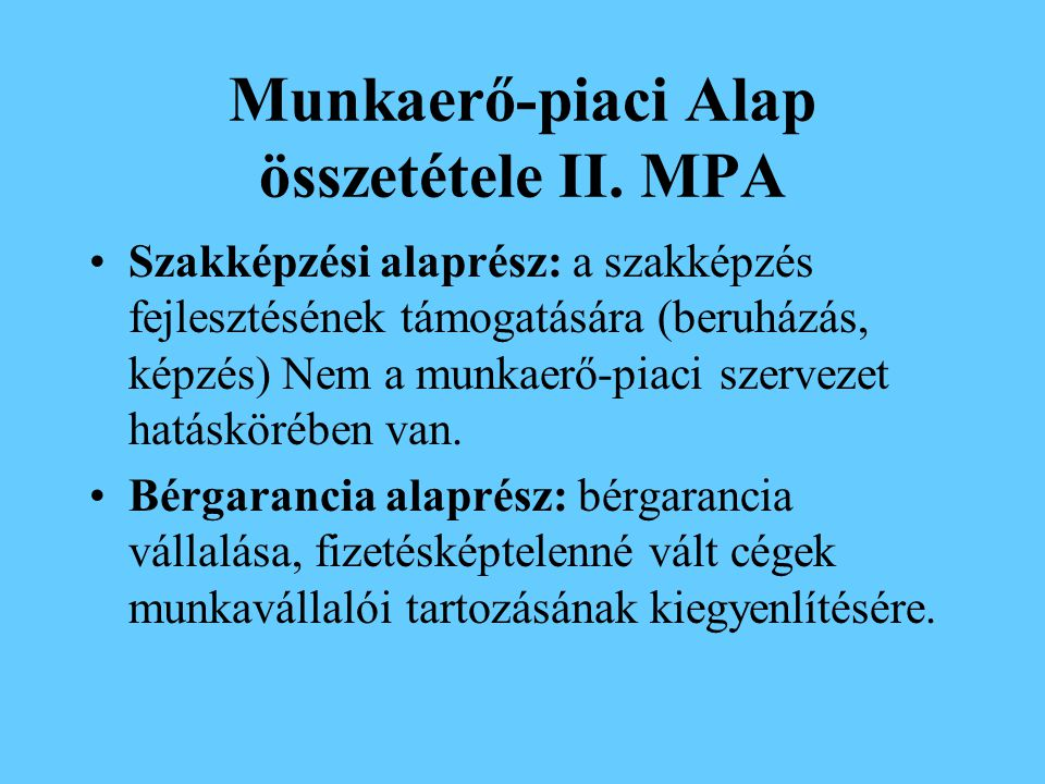 Munkaerő-piaci Alap összetétele I. MPA Szolidaritási alaprész: munkanélküli ellátások Foglalkoztatási alaprész: foglalkoztatást segítő támogatások, pr