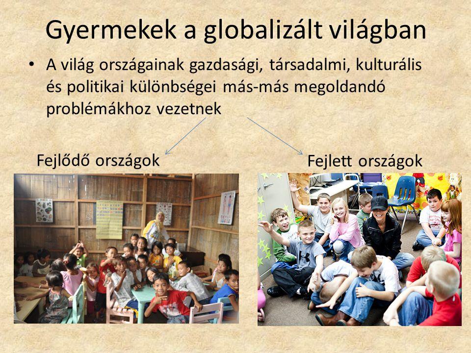 Gyermekek a globalizált világban A világ országainak gazdasági, társadalmi, kulturális és politikai különbségei más-más megoldandó problémákhoz vezetn