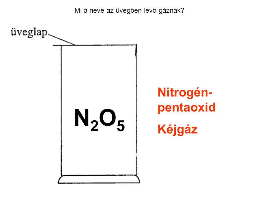 Mi a neve az üvegben levő gáznak? Nitrogén- pentaoxid Kéjgáz N2O5N2O5
