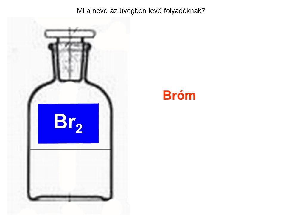 Mi a neve az üvegben levő folyadéknak? Bróm Br 2