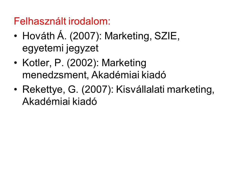 Felhasznált irodalom: Hováth Á. (2007): Marketing, SZIE, egyetemi jegyzet Kotler, P. (2002): Marketing menedzsment, Akadémiai kiadó Rekettye, G. (2007