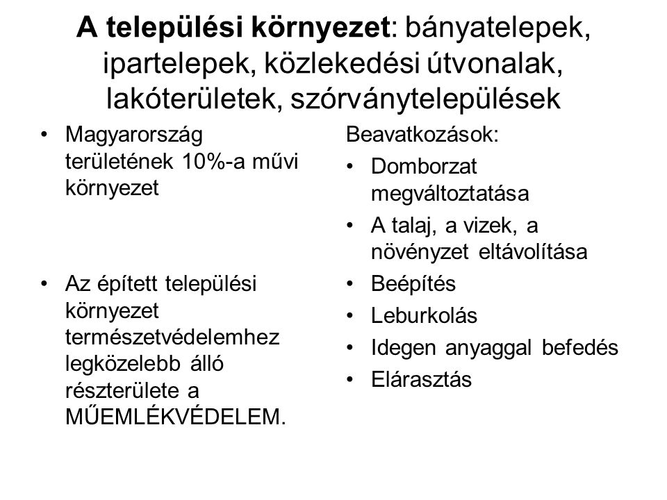 A települési környezet: bányatelepek, ipartelepek, közlekedési útvonalak, lakóterületek, szórványtelepülések Magyarország területének 10%-a művi környezet Az épített települési környezet természetvédelemhez legközelebb álló részterülete a MŰEMLÉKVÉDELEM.