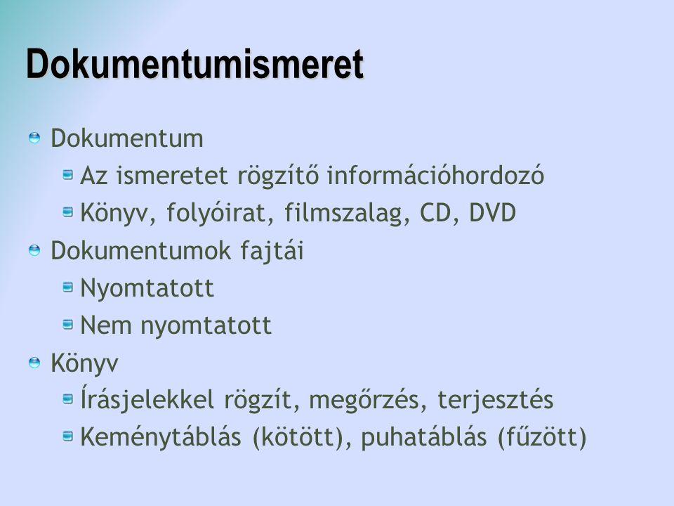 Dokumentumismeret Dokumentum Az ismeretet rögzítő információhordozó Könyv, folyóirat, filmszalag, CD, DVD Dokumentumok fajtái Nyomtatott Nem nyomtatot
