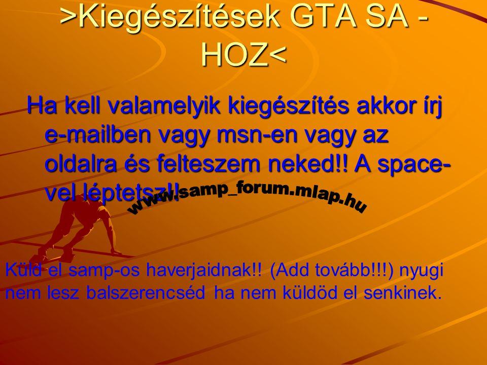 >Kiegészítések GTA SA - HOZ Kiegészítések GTA SA - HOZ< Ha kell valamelyik kiegészítés akkor írj e-mailben vagy msn-en vagy az oldalra és felteszem neked!.