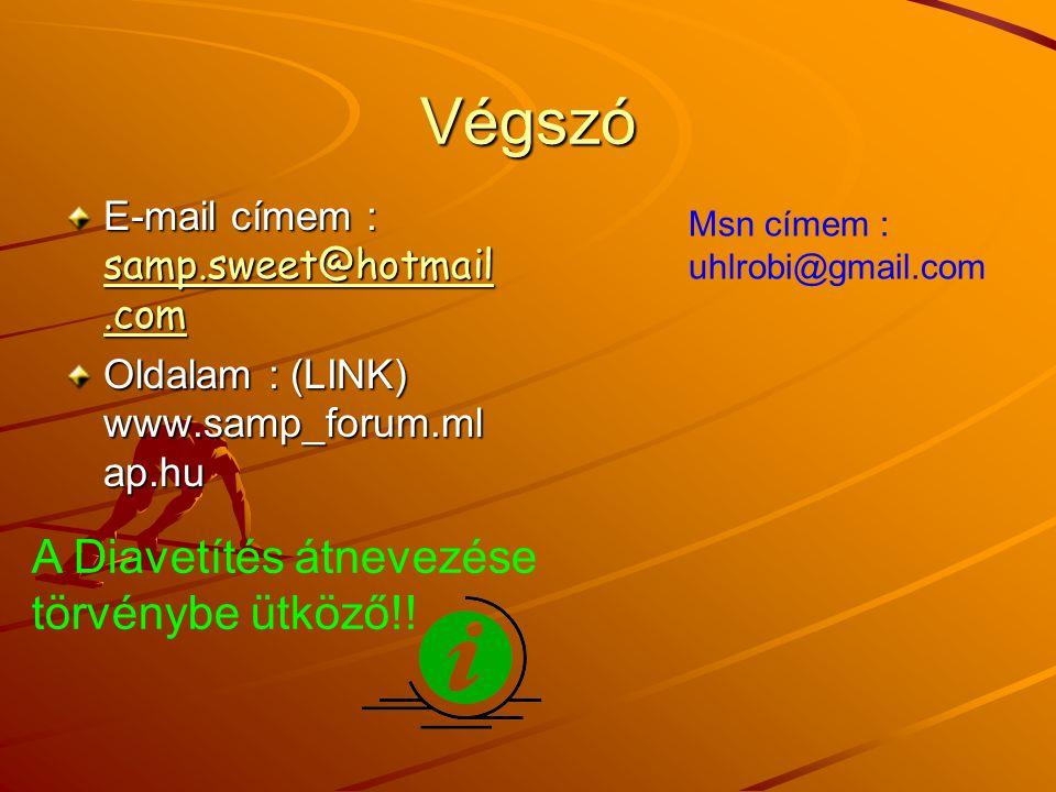 Végszó E-mail címem : samp.sweet@hotmail.com samp.sweet@hotmail.com samp.sweet@hotmail.com Oldalam : (LINK) www.samp_forum.ml ap.hu A Diavetítés átnevezése törvénybe ütköző!.