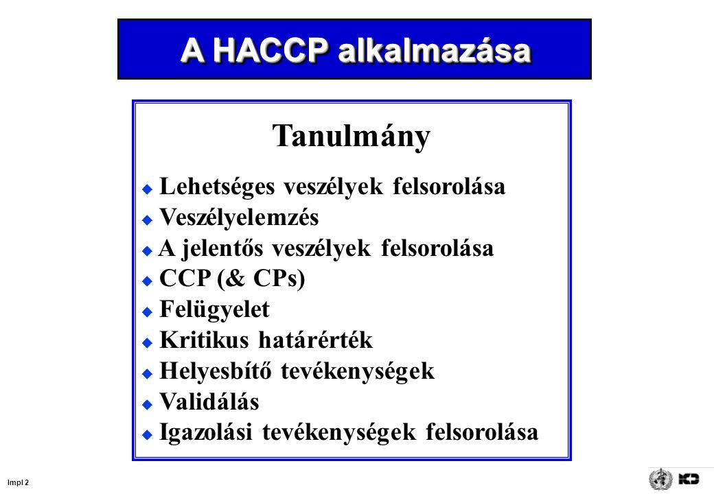 Impl 2 Tanulmány  Lehetséges veszélyek felsorolása  Veszélyelemzés  A jelentős veszélyek felsorolása  CCP (& CPs)  Felügyelet  Kritikus határérték  Helyesbítő tevékenységek  Validálás  Igazolási tevékenységek felsorolása A HACCP alkalmazása