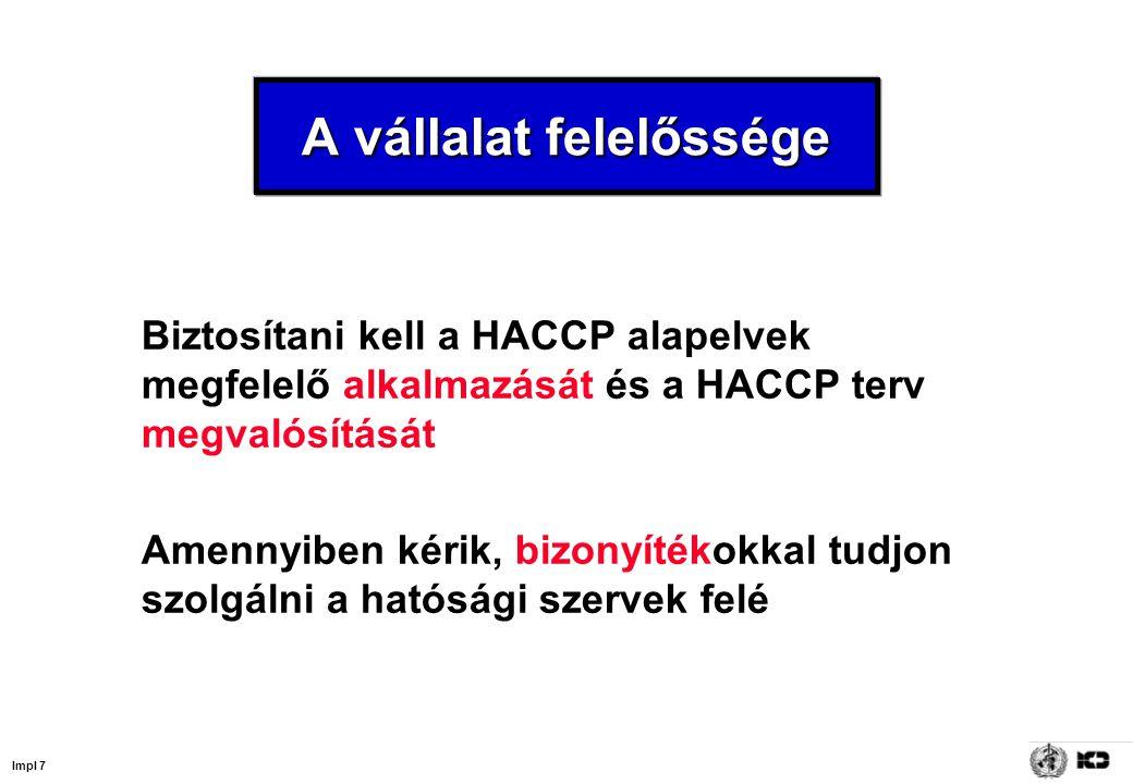 Impl 7 A vállalat felelőssége Biztosítani kell a HACCP alapelvek megfelelő alkalmazását és a HACCP terv megvalósítását Amennyiben kérik, bizonyítékokkal tudjon szolgálni a hatósági szervek felé