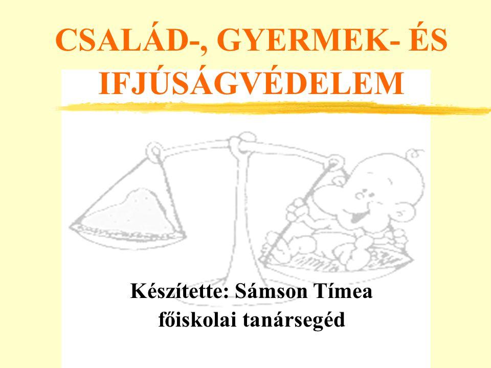 CSALÁD-, GYERMEK- ÉS IFJÚSÁGVÉDELEM Készítette: Sámson Tímea főiskolai tanársegéd