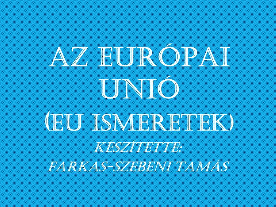 Az EURÓPAI UNIÓ ( EU ismeretek) Készítette: Farkas-Szebeni Tamás