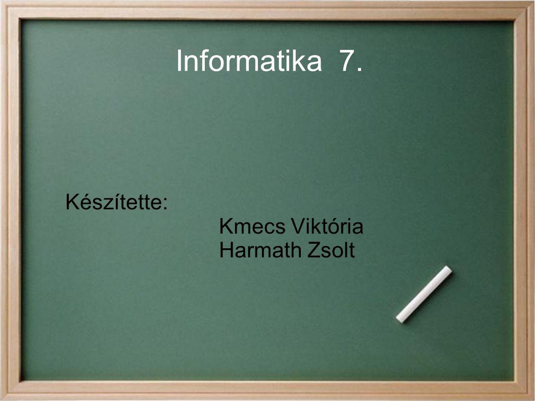 Informatika 7. Készítette: Kmecs Viktória Harmath Zsolt