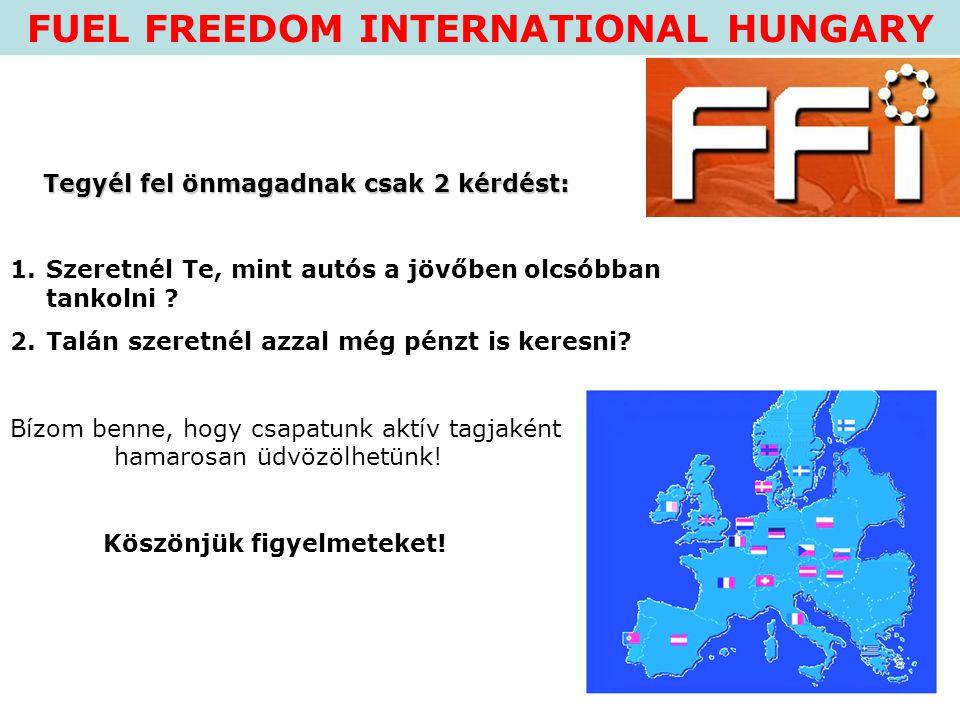 FUEL FREEDOM INTERNATIONAL HUNGARY Tegyél fel önmagadnak csak 2 kérdést: Tegyél fel önmagadnak csak 2 kérdést: 1.Szeretnél Te, mint autós a jövőben ol