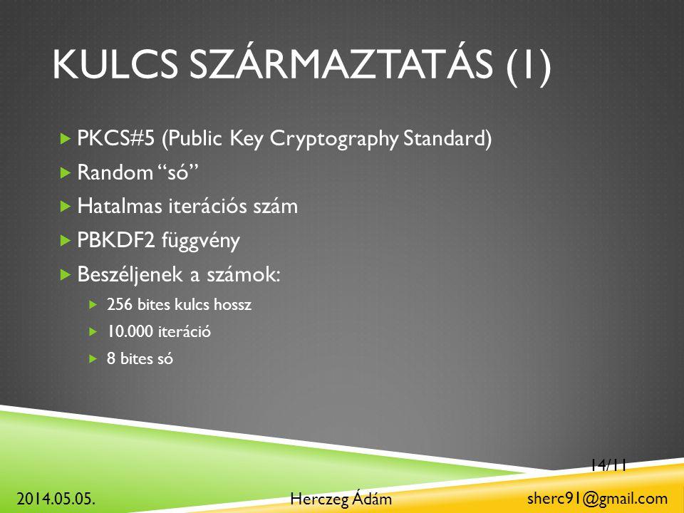 KULCS SZÁRMAZTATÁS (1)  PKCS#5 (Public Key Cryptography Standard)  Random só  Hatalmas iterációs szám  PBKDF2 függvény  Beszéljenek a számok:  256 bites kulcs hossz  10.000 iteráció  8 bites só Herczeg Ádám sherc91@gmail.com 2014.05.05.
