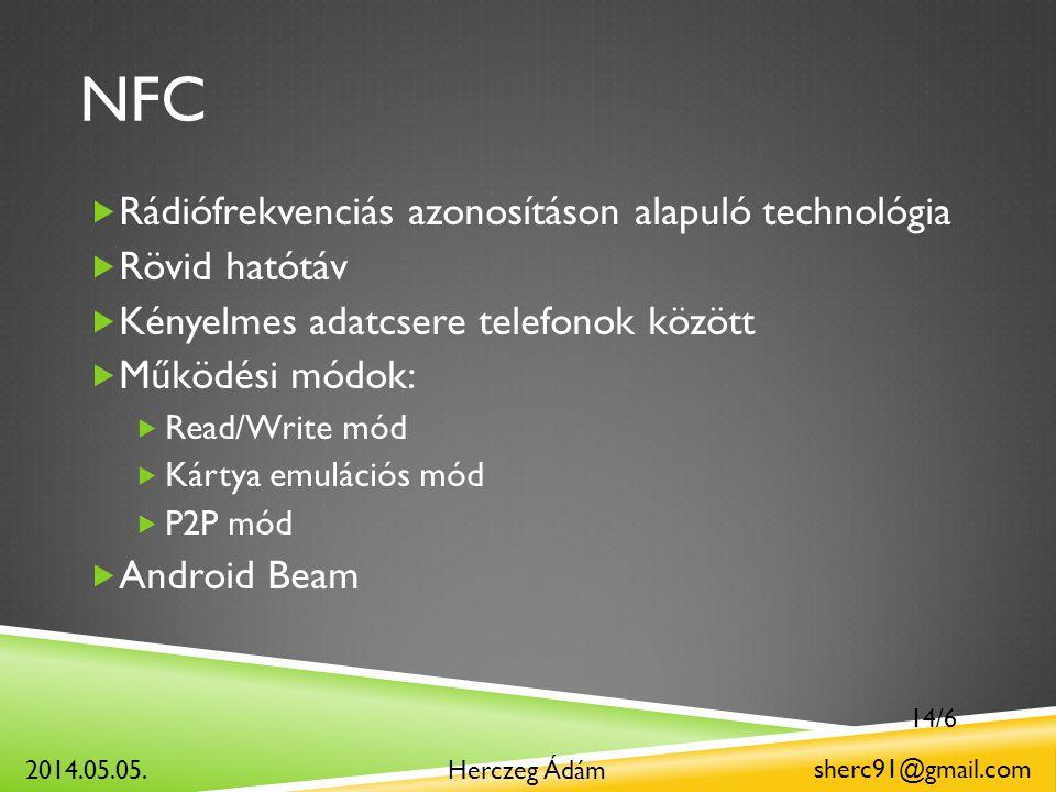 NFC  Rádiófrekvenciás azonosításon alapuló technológia  Rövid hatótáv  Kényelmes adatcsere telefonok között  Működési módok:  Read/Write mód  Kártya emulációs mód  P2P mód  Android Beam Herczeg Ádám sherc91@gmail.com 2014.05.05.