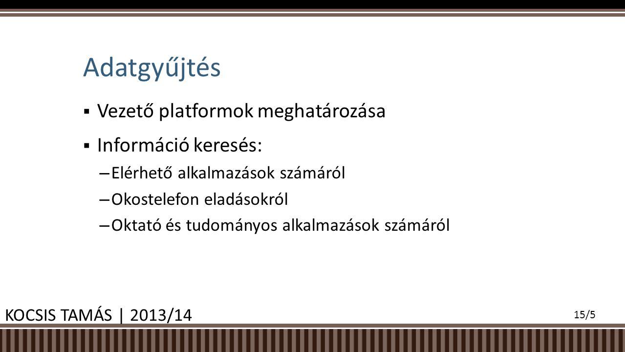  Vezető platformok meghatározása  Információ keresés: – Elérhető alkalmazások számáról – Okostelefon eladásokról – Oktató és tudományos alkalmazások számáról Adatgyűjtés KOCSIS TAMÁS | 2013/14 15/5