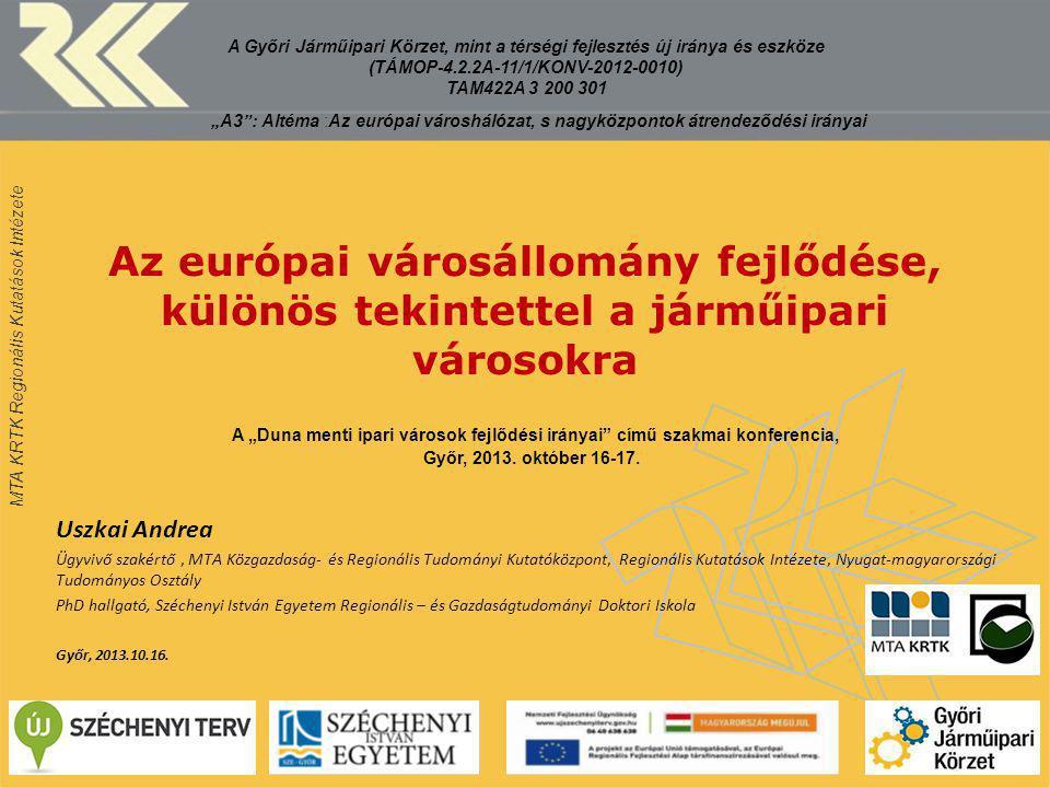 """MTA KRTK Regionális Kutatások Intézete Az európai városállomány fejlődése, különös tekintettel a járműipari városokra A """"Duna menti ipari városok fejlődési irányai című szakmai konferencia, Győr, 2013."""