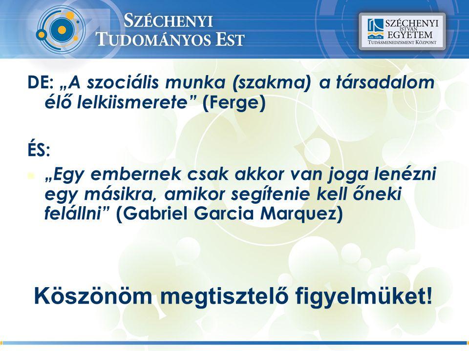"""DE: """"A szociális munka (szakma) a társadalom élő lelkiismerete (Ferge) ÉS: """"Egy embernek csak akkor van joga lenézni egy másikra, amikor segítenie kell őneki felállni (Gabriel Garcia Marquez) Köszönöm megtisztelő figyelmüket!"""