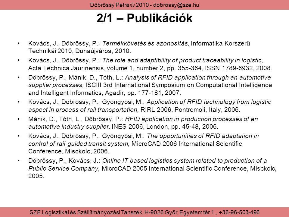 Döbrössy Petra © 2010 - dobrossy@sze.hu SZE Logisztikai és Szállítmányozási Tanszék, H-9026 Győr, Egyetem tér 1., +36-96-503-496 2/2 – Legjelentősebb publikáció absztraktja Gyűjteményes kötetben szereplő cikk: Kovács, J., Döbrössy, P.: The role and adaptibility of product traceability in logistic, Acta Technica Jaurinensis, volume 1, number 2, pp.