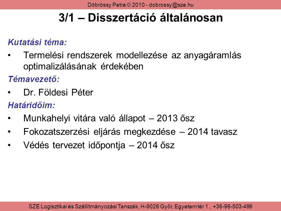 Döbrössy Petra © 2010 - dobrossy@sze.hu SZE Logisztikai és Szállítmányozási Tanszék, H-9026 Győr, Egyetem tér 1., +36-96-503-496 3/2 – Disszertáció kutatási területei Kapcsolódó irodalom: Az elmúlt 5-10 évből Szűkítve 50 darabra Feldolgozás folyamatban Nemzetközi publikációk nyomon követése Teoretikus kutatás: Termelési rendszerek Optimalizálási eljárások Termékkövetési rendszerek Empirikus kutatás: Valós termékkövetési rendszerek vizsgálata