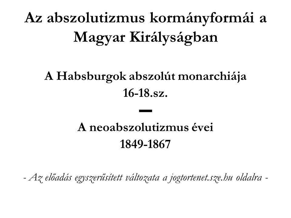 Az abszolutizmus kormányformái a Magyar Királyságban A Habsburgok abszolút monarchiája 16-18.sz. ▬ A neoabszolutizmus évei 1849-1867 - Az előadás egys