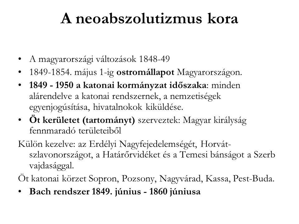 A neoabszolutizmus kora A magyarországi változások 1848-49 1849-1854. május 1-ig ostromállapot Magyarországon. 1849 - 1950 a katonai kormányzat idősza