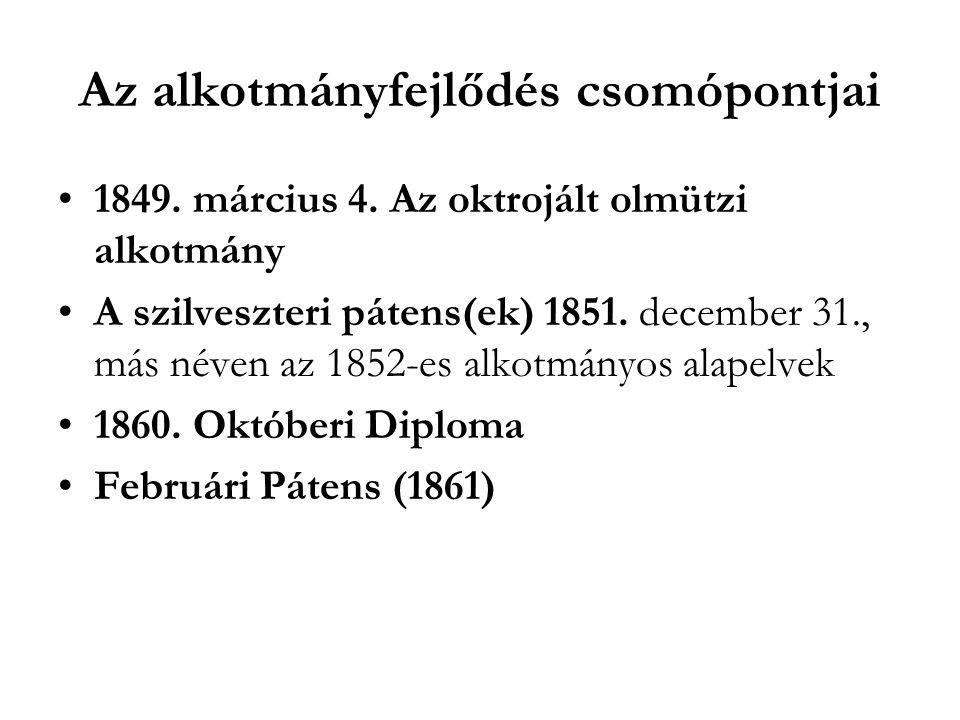 Az alkotmányfejlődés csomópontjai 1849. március 4. Az oktrojált olmützi alkotmány A szilveszteri pátens(ek) 1851. december 31., más néven az 1852-es a