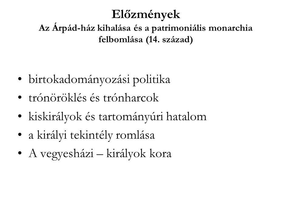 Előzmények Az Árpád-ház kihalása és a patrimoniális monarchia felbomlása (14. század) birtokadományozási politika trónöröklés és trónharcok kiskirályo