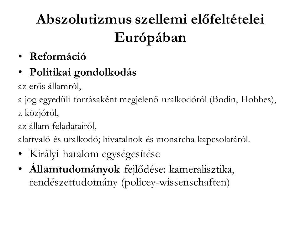 Abszolutizmus szellemi előfeltételei Európában Reformáció Politikai gondolkodás az erős államról, a jog egyedüli forrásaként megjelenő uralkodóról (Bo