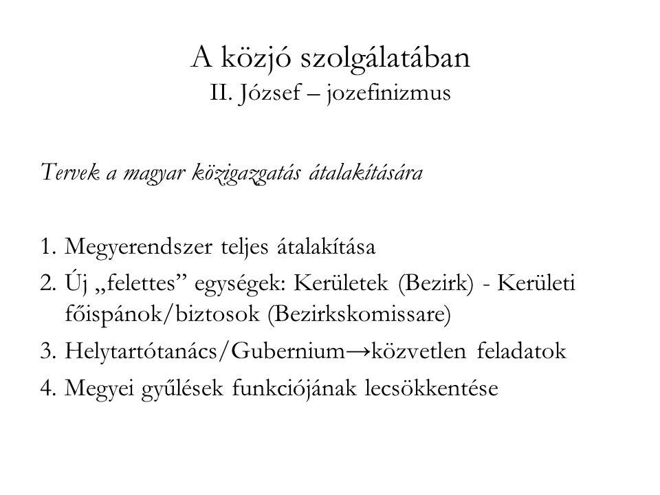 """A közjó szolgálatában II. József – jozefinizmus Tervek a magyar közigazgatás átalakítására 1.Megyerendszer teljes átalakítása 2.Új """"felettes"""" egységek"""
