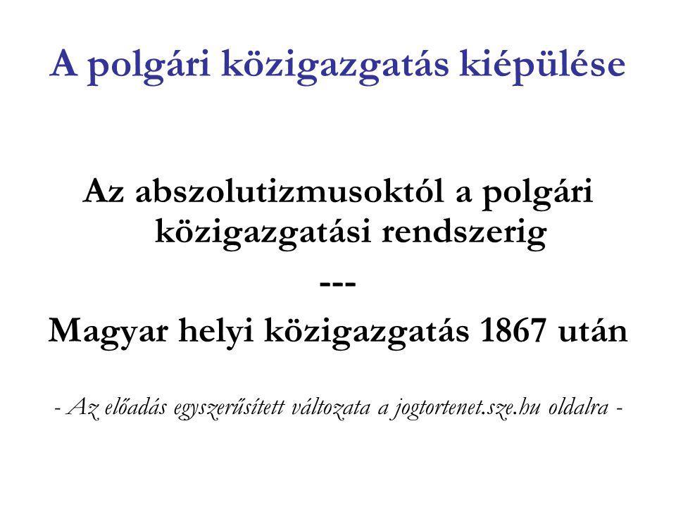 A polgári közigazgatás kiépülése Az abszolutizmusoktól a polgári közigazgatási rendszerig --- Magyar helyi közigazgatás 1867 után - Az előadás egyszer
