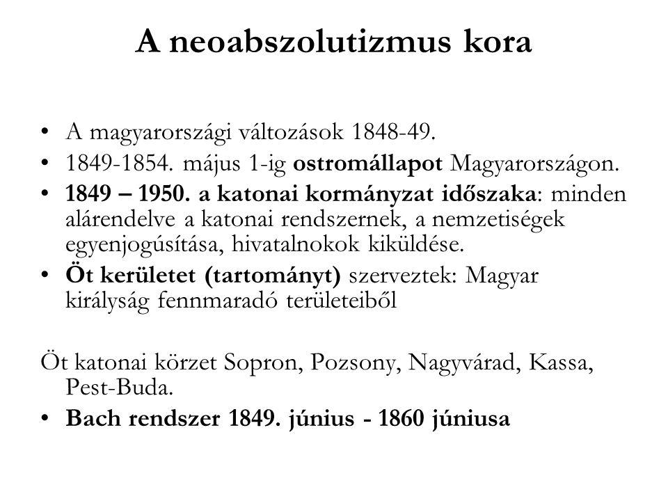 A neoabszolutizmus kora A magyarországi változások 1848-49. 1849-1854. május 1-ig ostromállapot Magyarországon. 1849 – 1950. a katonai kormányzat idős