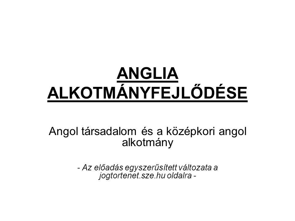 ANGLIA ALKOTMÁNYFEJLŐDÉSE Angol társadalom és a középkori angol alkotmány - Az előadás egyszerűsített változata a jogtortenet.sze.hu oldalra -