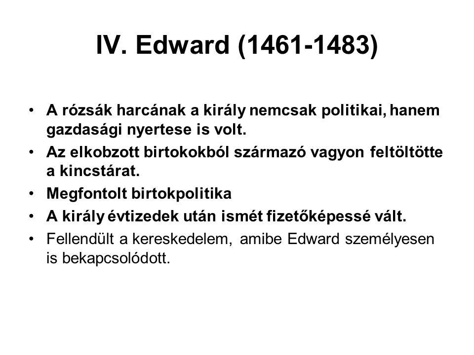 IV. Edward (1461-1483) A rózsák harcának a király nemcsak politikai, hanem gazdasági nyertese is volt. Az elkobzott birtokokból származó vagyon feltöl