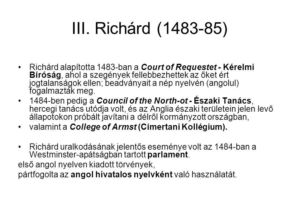 III. Richárd (1483-85) Richárd alapította 1483-ban a Court of Requestet - Kérelmi Bíróság, ahol a szegények fellebbezhettek az őket ért jogtalanságok