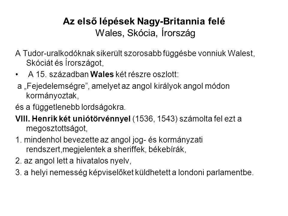 Az első lépések Nagy-Britannia felé Wales, Skócia, Írország A Tudor-uralkodóknak sikerült szorosabb függésbe vonniuk Walest, Skóciát és Írországot, A 15.
