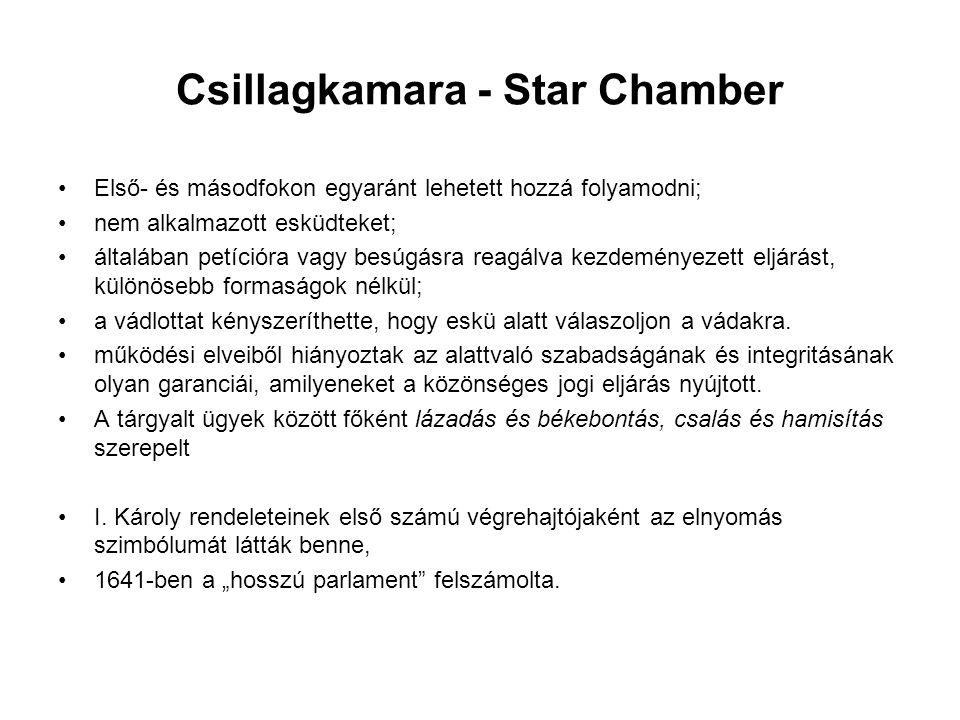 Csillagkamara - Star Chamber Első- és másodfokon egyaránt lehetett hozzá folyamodni; nem alkalmazott esküdteket; általában petícióra vagy besúgásra reagálva kezdeményezett eljárást, különösebb formaságok nélkül; a vádlottat kényszeríthette, hogy eskü alatt válaszoljon a vádakra.