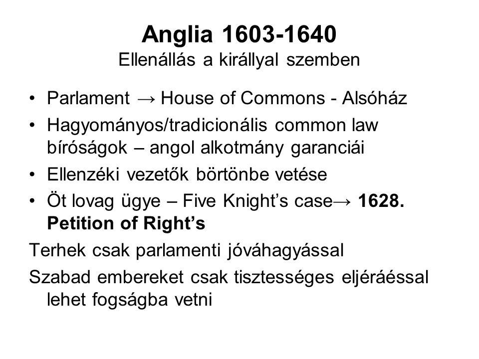 Anglia 1603-1640 Ellenállás a királlyal szemben Parlament → House of Commons - Alsóház Hagyományos/tradicionális common law bíróságok – angol alkotmány garanciái Ellenzéki vezetők börtönbe vetése Öt lovag ügye – Five Knight's case→ 1628.
