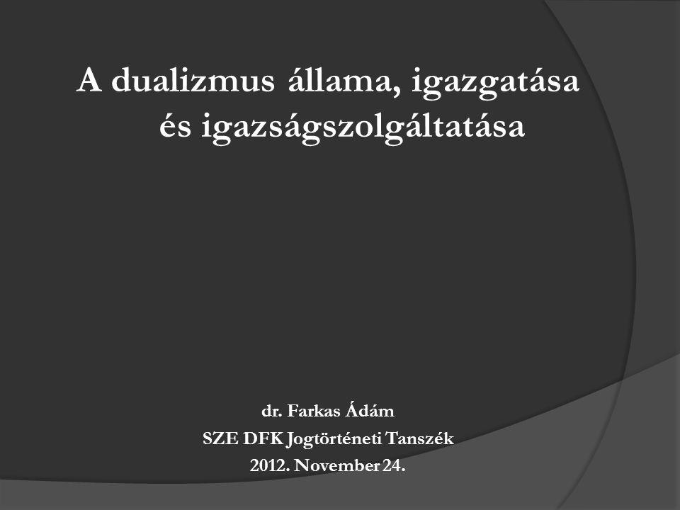 A dualizmus állama, igazgatása és igazságszolgáltatása dr. Farkas Ádám SZE DFK Jogtörténeti Tanszék 2012. November 24.